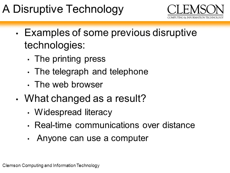 Clemson Computing and Information Technology A Disruptive Technology Examples of some previous disruptive technologies: The printing press The telegraph and telephone The web browser What changed as a result.