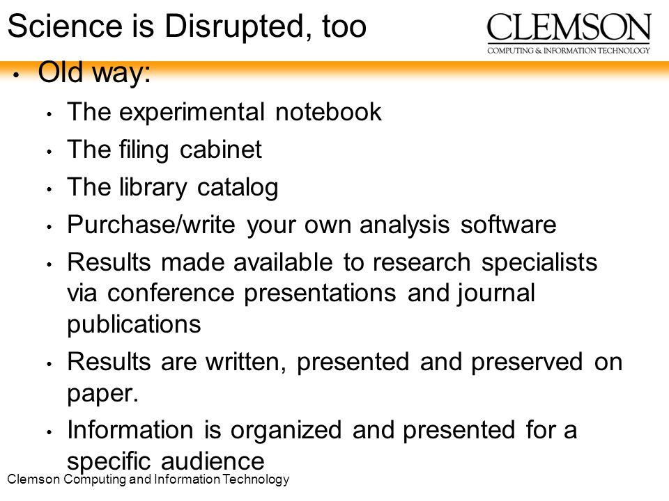Clemson Computing and Information Technology Science is Disrupted, too Old way: The experimental notebook The filing cabinet The library catalog Purchase/write your own analysis software Results made available to research specialists via conference presentations and journal publications Results are written, presented and preserved on paper.