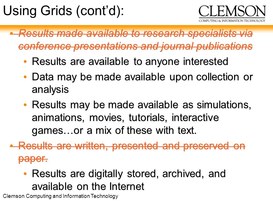 Clemson Computing and Information Technology 33 Results made available to research specialists via conference presentations and journal publications Results are available to anyone interested Data may be made available upon collection or analysis Results may be made available as simulations, animations, movies, tutorials, interactive games…or a mix of these with text.