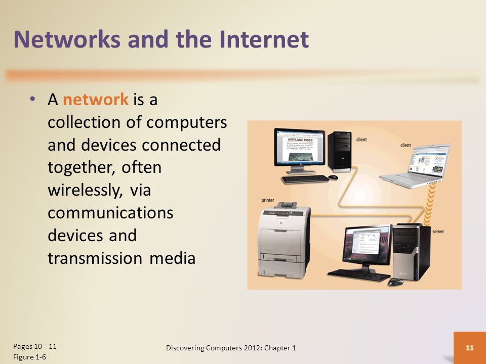 Networks and the Internet A network is a collection of computers and devices connected together, often wirelessly, via communications devices and transmission media Discovering Computers 2012: Chapter 1 11 Pages 10 - 11 Figure 1-6