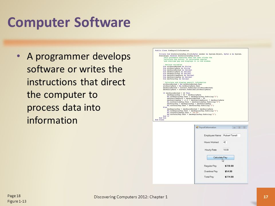Computer Software A programmer develops software or writes the instructions that direct the computer to process data into information Discovering Computers 2012: Chapter 1 17 Page 18 Figure 1-13