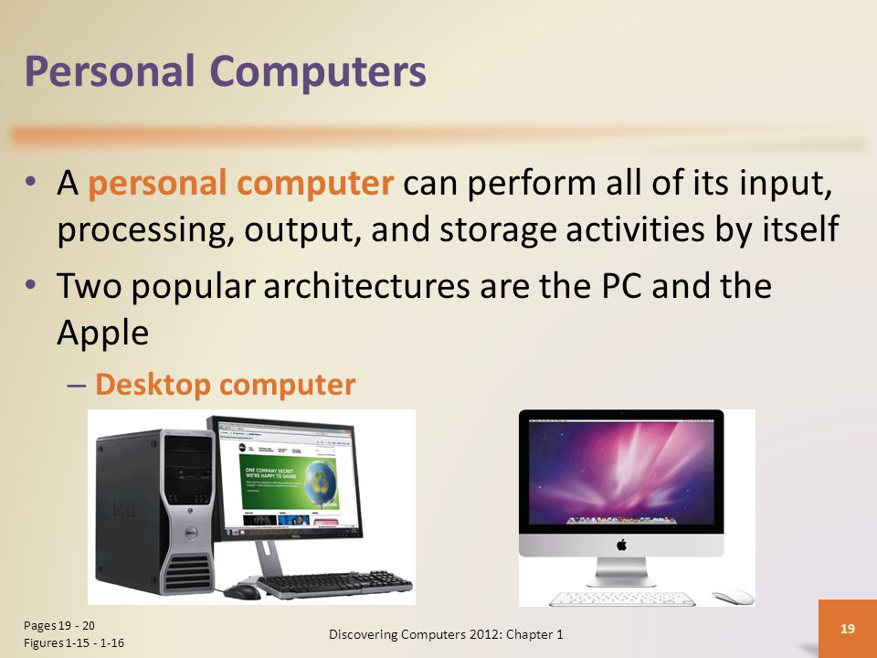 Personal Computers A personal computer can perform all of its input, processing, output, and storage activities by itself Two popular architectures are the PC and the Apple – Desktop computer Discovering Computers 2012: Chapter 1 19 Pages Figures