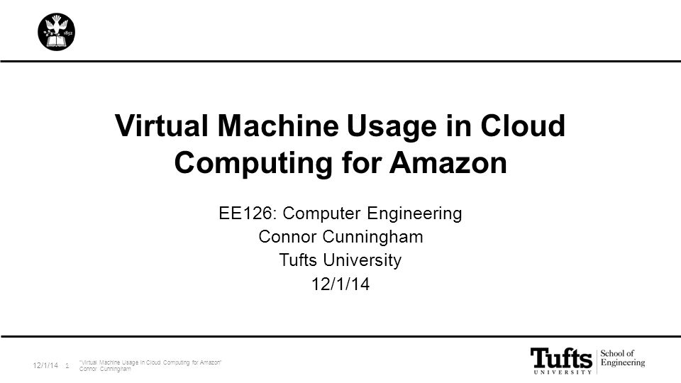"Virtual Machine Usage in Cloud Computing for Amazon EE126: Computer Engineering Connor Cunningham Tufts University 12/1/14 ""Virtual Machine Usage in C"