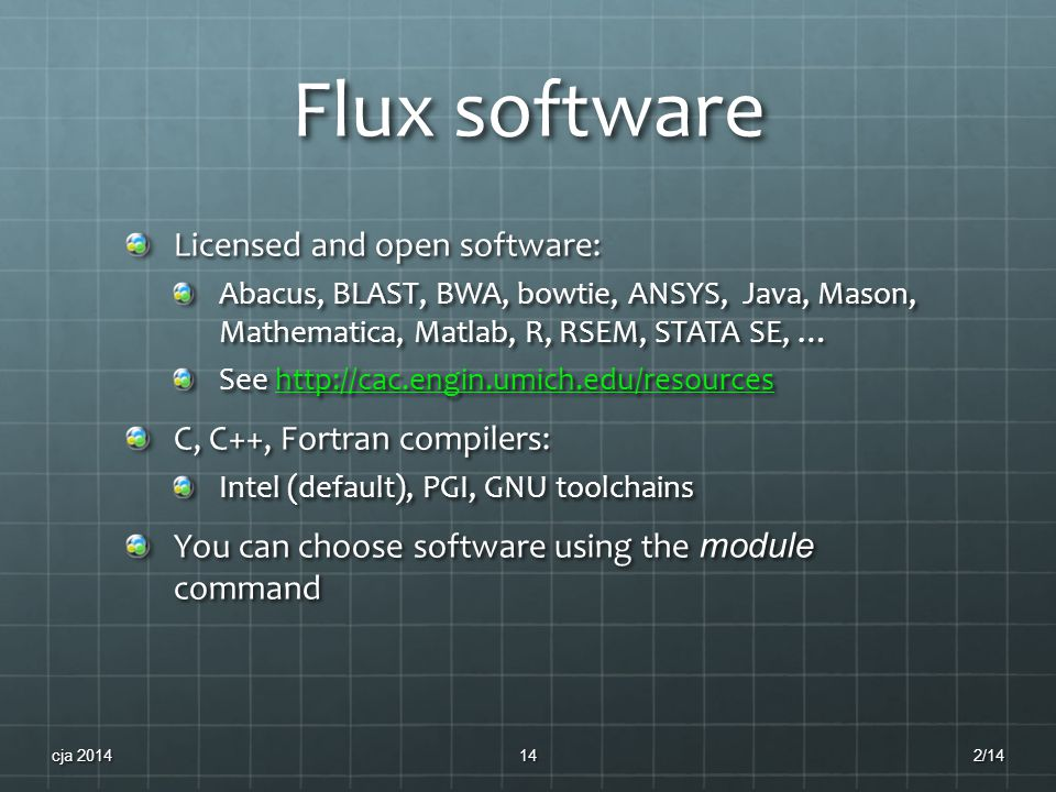 Flux software Licensed and open software: Abacus, BLAST, BWA, bowtie, ANSYS, Java, Mason, Mathematica, Matlab, R, RSEM, STATA SE, … See http://cac.engin.umich.edu/resources http://cac.engin.umich.edu/resources C, C++, Fortran compilers: Intel (default), PGI, GNU toolchains You can choose software using the module command 2/1414cja 2014