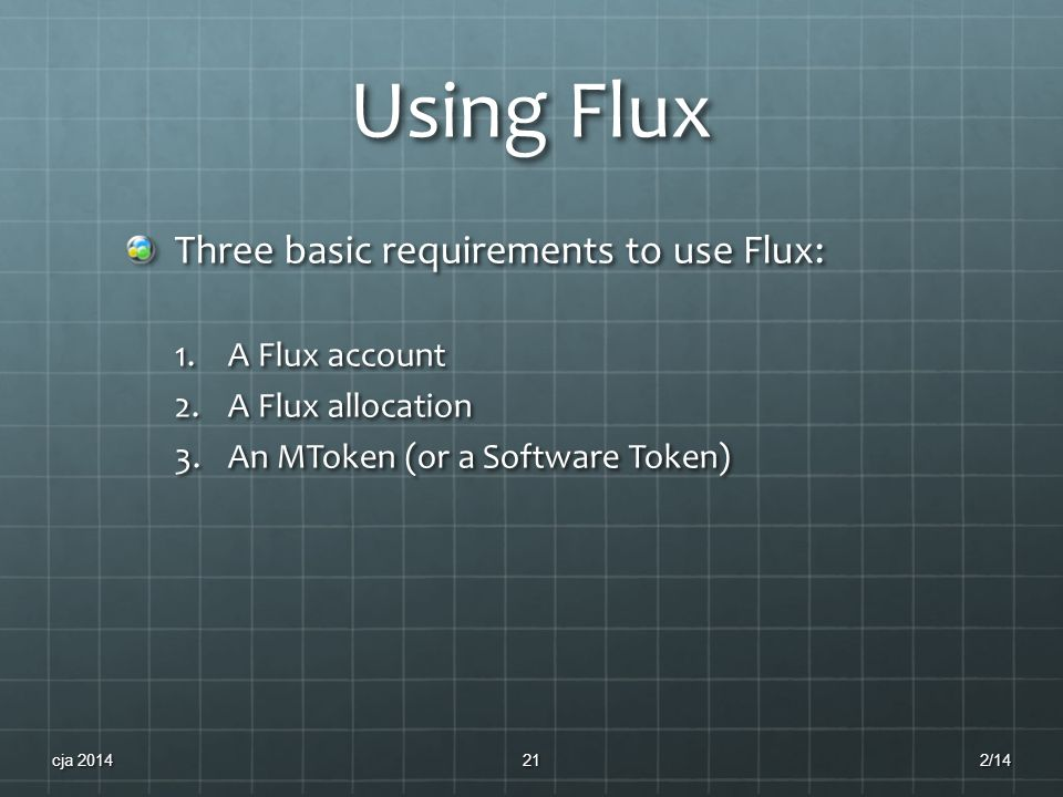 Using Flux Three basic requirements to use Flux: 1.A Flux account 2.A Flux allocation 3.An MToken (or a Software Token) 2/14cja 201421