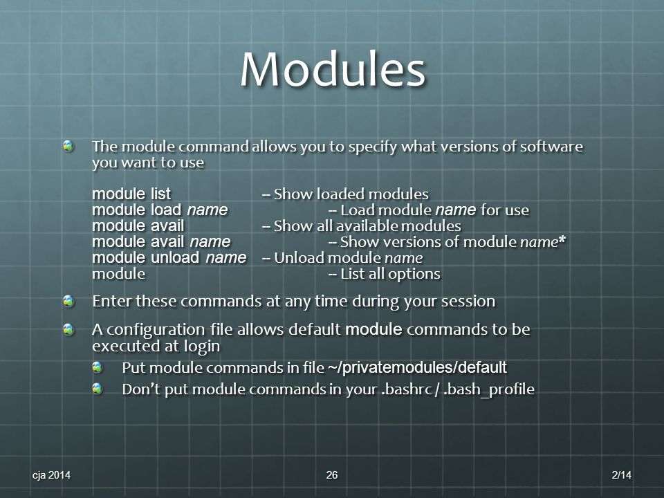 Modules The module command allows you to specify what versions of software you want to use module list -- Show loaded modules module load name -- Load module name for use module avail -- Show all available modules module avail name -- Show versions of module name* module unload name -- Unload module name module-- List all options Enter these commands at any time during your session A configuration file allows default module commands to be executed at login Put module commands in file ~/privatemodules/default Don't put module commands in your.bashrc /.bash_profile 2/14cja 201426
