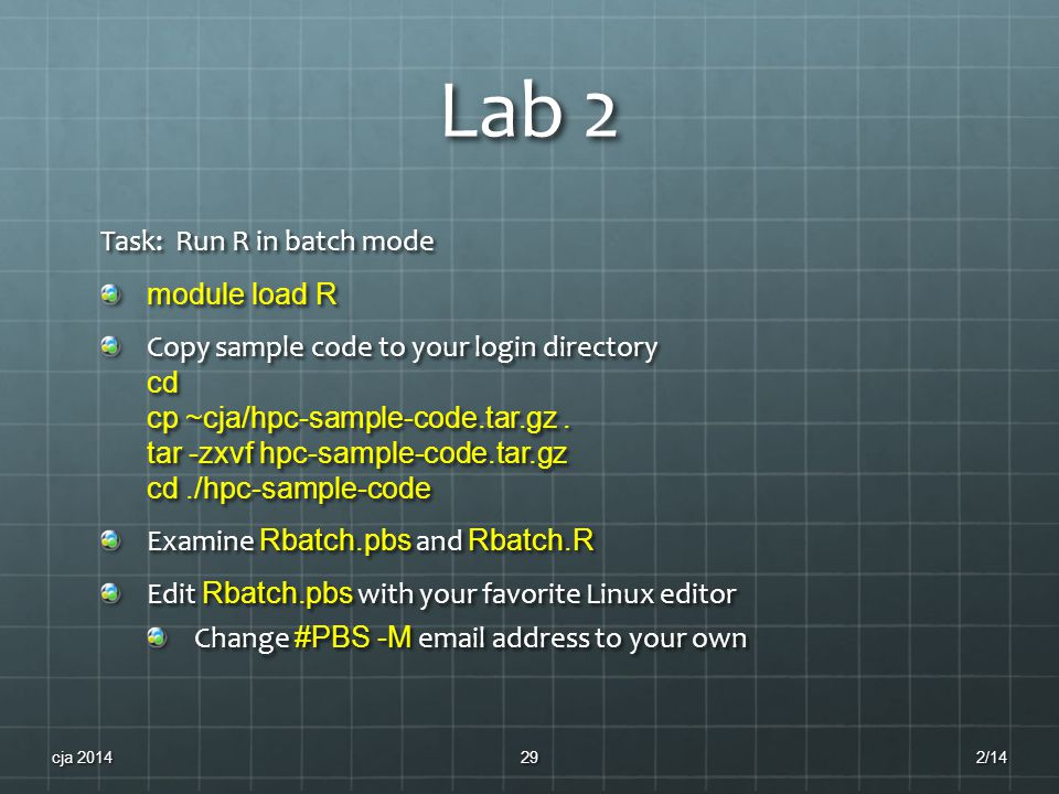 Lab 2 Task: Run R in batch mode module load R Copy sample code to your login directory cd cp ~cja/hpc-sample-code.tar.gz.