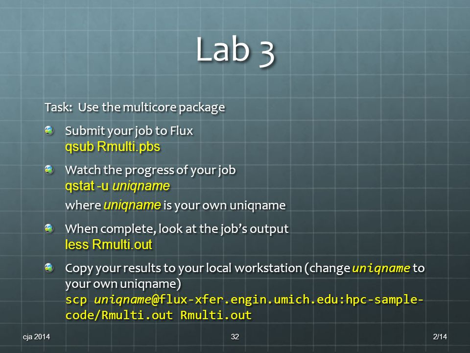 Lab 3 Task: Use the multicore package Submit your job to Flux qsub Rmulti.pbs Watch the progress of your job qstat -u uniqname where uniqname is your own uniqname When complete, look at the job's output less Rmulti.out Copy your results to your local workstation (change uniqname to your own uniqname) scp uniqname@flux-xfer.engin.umich.edu:hpc-sample- code/Rmulti.out Rmulti.out 2/14cja 201432