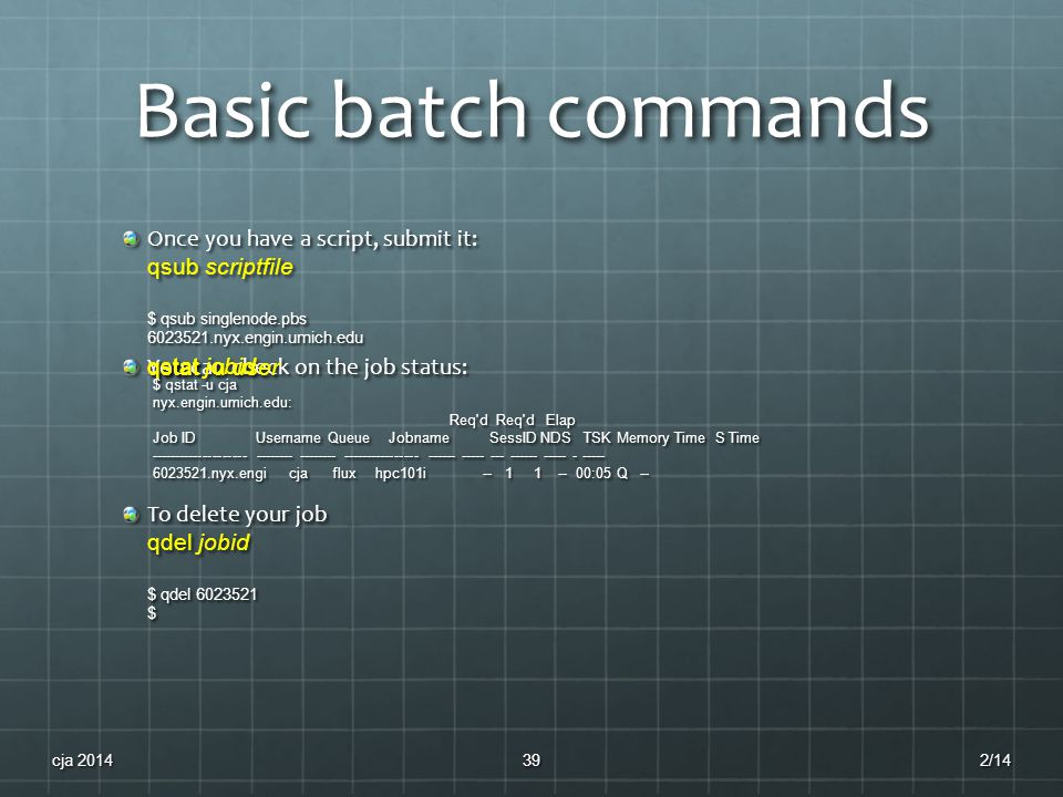 Basic batch commands Once you have a script, submit it: qsub scriptfile $ qsub singlenode.pbs 6023521.nyx.engin.umich.edu You can check on the job status: qstat jobid qstat -u user $ qstat -u cja nyx.engin.umich.edu: Req d Req d Elap Req d Req d Elap Job ID Username Queue Jobname SessID NDS TSK Memory Time S Time -------------------- -------- -------- ---------------- ------ ----- --- ------ ----- - ----- 6023521.nyx.engi cja flux hpc101i -- 1 1 -- 00:05 Q -- To delete your job qdel jobid $ qdel 6023521 $ 2/14cja 201439