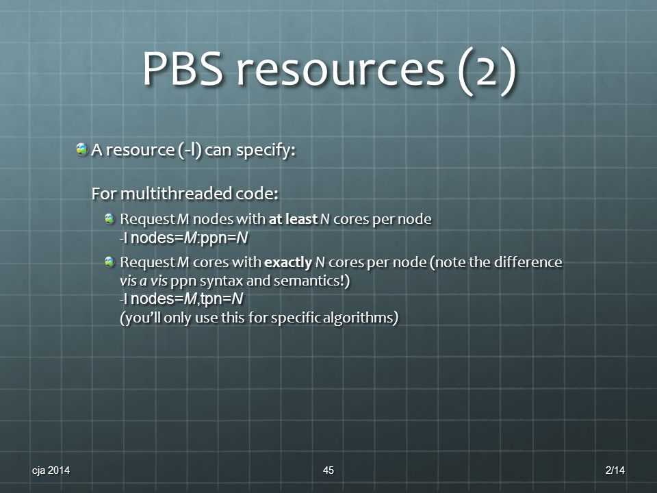 PBS resources (2) A resource ( -l ) can specify: For multithreaded code: Request M nodes with at least N cores per node -l nodes=M:ppn=N Request M cores with exactly N cores per node (note the difference vis a vis ppn syntax and semantics!) -l nodes=M,tpn=N (you'll only use this for specific algorithms) 2/14cja 201445