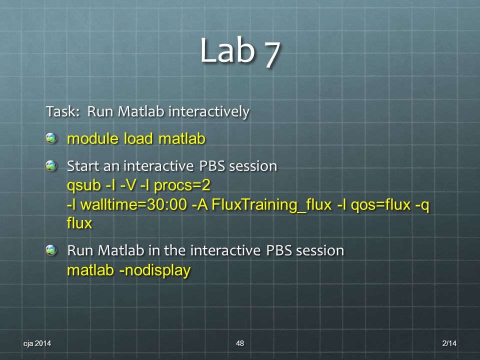 Lab 7 Task: Run Matlab interactively module load matlab Start an interactive PBS session qsub -I -V -l procs=2 -l walltime=30:00 -A FluxTraining_flux -l qos=flux -q flux Run Matlab in the interactive PBS session matlab -nodisplay 2/14cja 201448