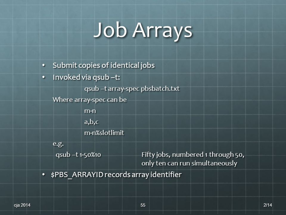 Job Arrays Submit copies of identical jobs Submit copies of identical jobs Invoked via qsub –t: Invoked via qsub –t: qsub –t array-spec pbsbatch.txt Where array-spec can be m-na,b,cm-n%slotlimite.g.