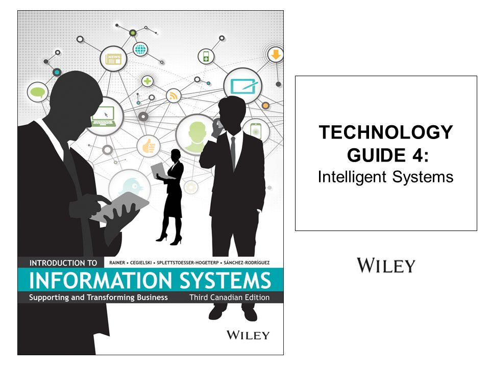 TG 4.1 Introduction to Intelligent Systems TG 4.2 Expert Systems TG 4.3 Neural Networks TG 4.4 Fuzzy Logic TG 4.5 Genetic Algorithms TG 4.6 Intelligent Agents TECHNOLOGY GUIDE 4: INTELLIGENT SYSTEMS 2Copyright John Wiley & Sons Canada