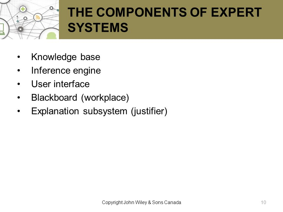 THE COMPONENTS OF EXPERT SYSTEMS Knowledge base Inference engine User interface Blackboard (workplace) Explanation subsystem (justifier) 10Copyright J