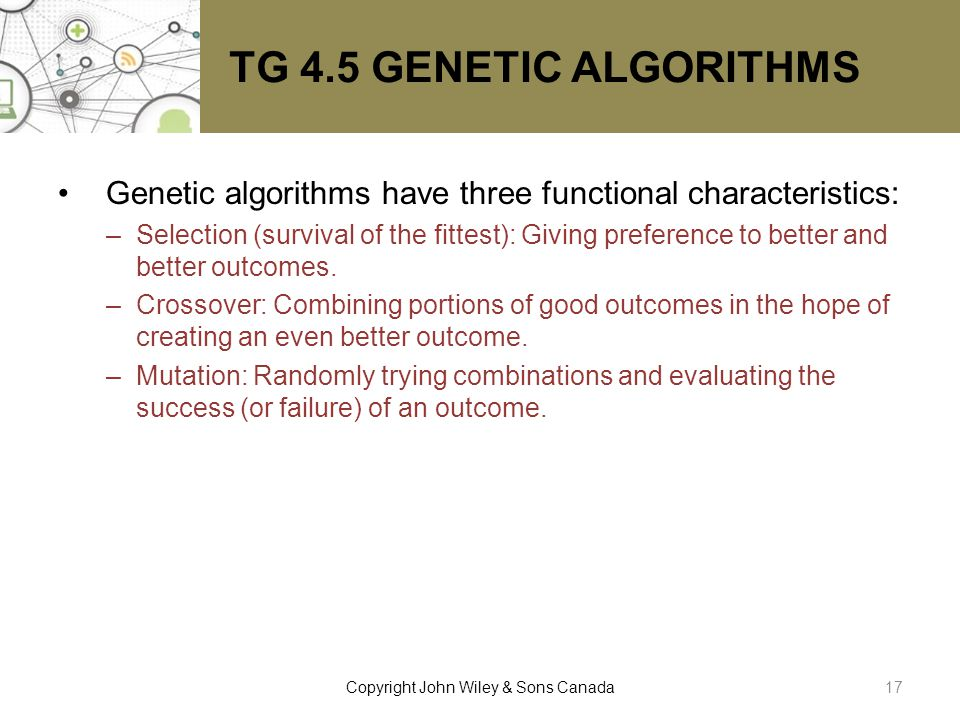 TG 4.5 GENETIC ALGORITHMS Genetic algorithms have three functional characteristics: –Selection (survival of the fittest): Giving preference to better