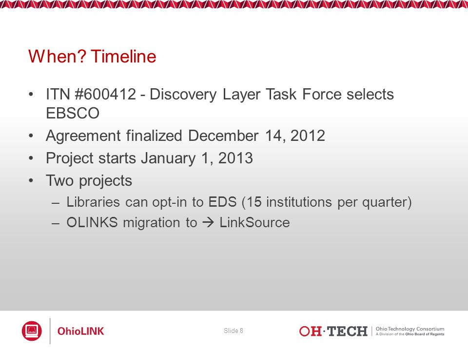 Slide 8 When? Timeline ITN #600412 - Discovery Layer Task Force selects EBSCO Agreement finalized December 14, 2012 Project starts January 1, 2013 Two