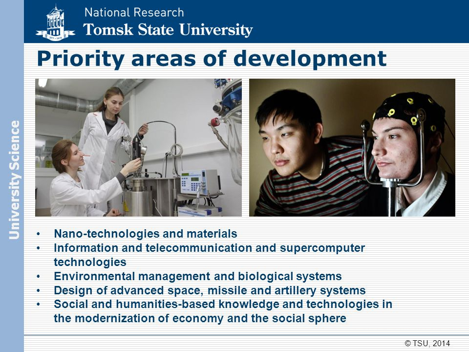 © TSU, 2014 Nano-technologies and materials Information and telecommunication and supercomputer technologies Environmental management and biological systems Design of advanced space, missile and artillery systems Social and humanities-based knowledge and technologies in the modernization of economy and the social sphere Priority areas of development University Science