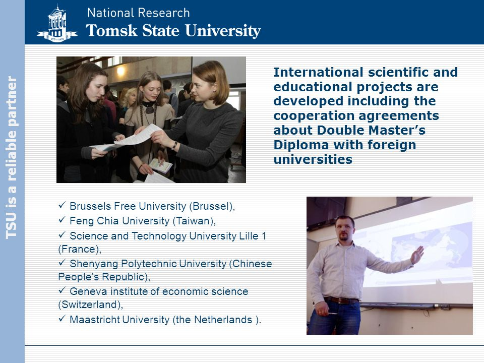 TSU is a reliable partner International scientific and educational projects are developed including the cooperation agreements about Double Master's Diploma with foreign universities Brussels Free University (Brussel), Feng Chia University (Taiwan), Science and Technology University Lille 1 (France), Shenyang Polytechnic University (Chinese People s Republic), Geneva institute of economic science (Switzerland), Maastricht University (the Netherlands ).