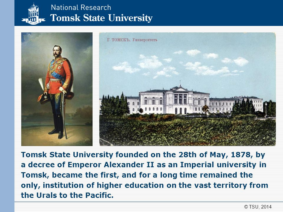 Tomsk State University founded on the 28th of May, 1878, by a decree of Emperor Alexander II as an Imperial university in Tomsk, became the first, and for a long time remained the only, institution of higher education on the vast territory from the Urals to the Pacific.