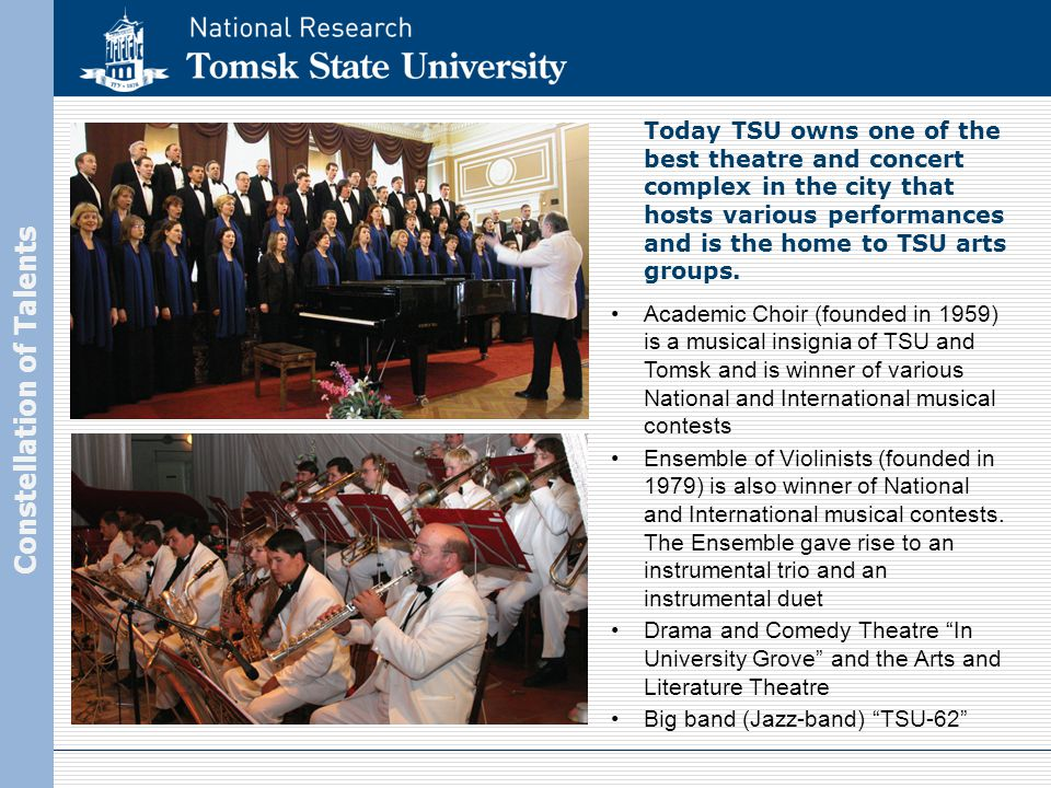 Constellation of Talents Academic Choir (founded in 1959) is a musical insignia of TSU and Tomsk and is winner of various National and International musical contests Ensemble of Violinists (founded in 1979) is also winner of National and International musical contests.