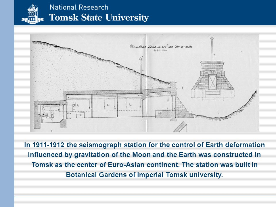 In 1911-1912 the seismograph station for the control of Earth deformation influenced by gravitation of the Moon and the Earth was constructed in Tomsk as the center of Euro-Asian continent.
