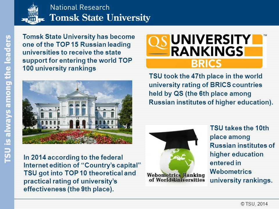 Tomsk State University today 23 departments and institutes, 150 subdepartments 38 centres of pre-university training and career counseling in Siberia and Kazakhstan 135 specialties and subject areas 165 Master's degree programmes 17000 students 650 postgraduate and postdoctoral students © TSU, 2014 TSU today