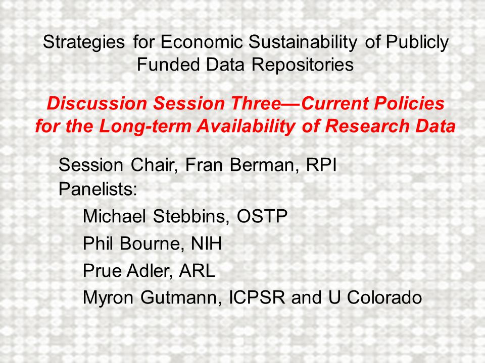 Why Good Policy is Difficult Many different interests: researchers, (research) institutions, repositories, sponsoring agencies & foundations, policy makers & policy thinkers Inadequate consensus about the value of preserving data (unlike publications) Limited resources and tension between data preservation and support of new research