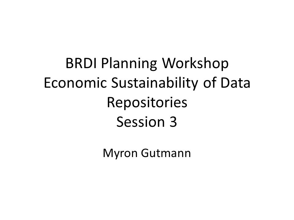 BRDI Planning Workshop Economic Sustainability of Data Repositories Session 3 Myron Gutmann