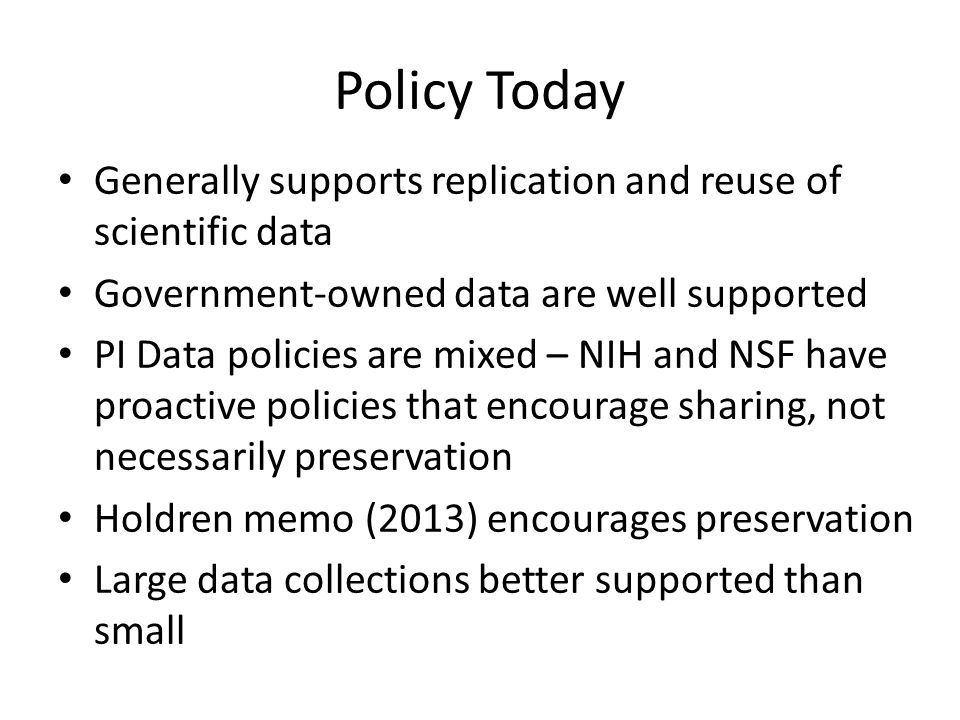Policy Today Generally supports replication and reuse of scientific data Government-owned data are well supported PI Data policies are mixed – NIH and NSF have proactive policies that encourage sharing, not necessarily preservation Holdren memo (2013) encourages preservation Large data collections better supported than small