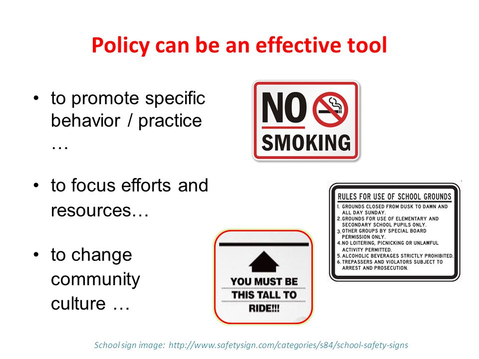 Policy can be an effective tool to promote specific behavior / practice … to focus efforts and resources… to change community culture … School sign image: http://www.safetysign.com/categories/s84/school-safety-signs