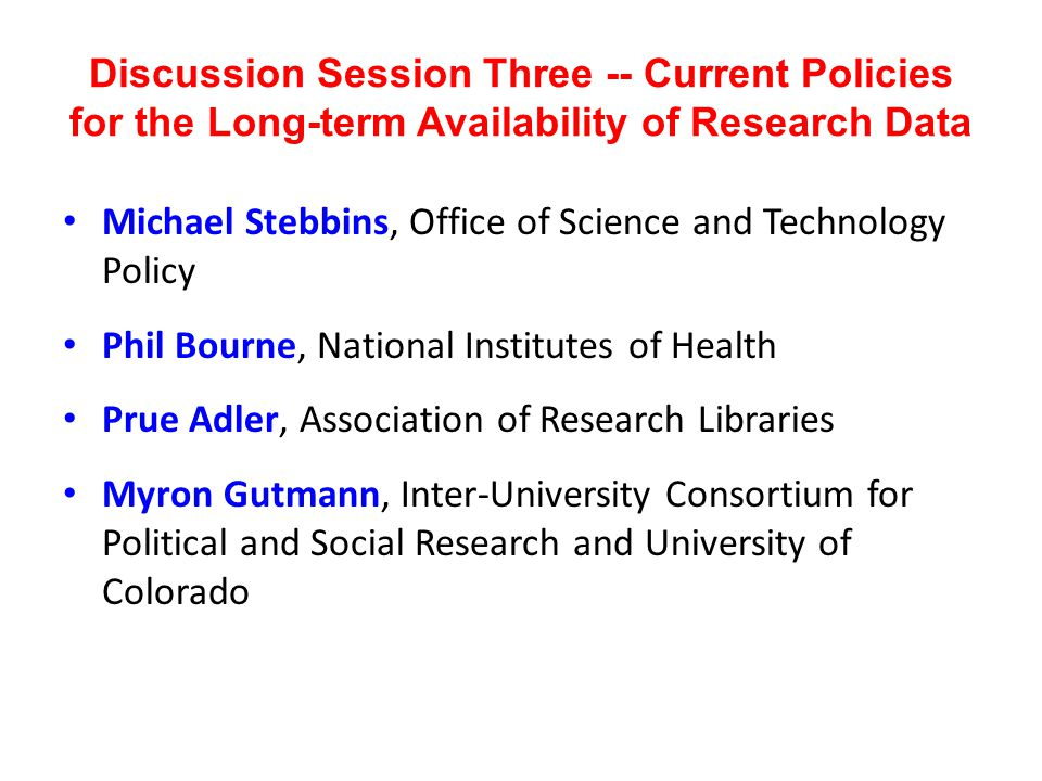 Discussion Session Three -- Current Policies for the Long-term Availability of Research Data Michael Stebbins, Office of Science and Technology Policy Phil Bourne, National Institutes of Health Prue Adler, Association of Research Libraries Myron Gutmann, Inter-University Consortium for Political and Social Research and University of Colorado