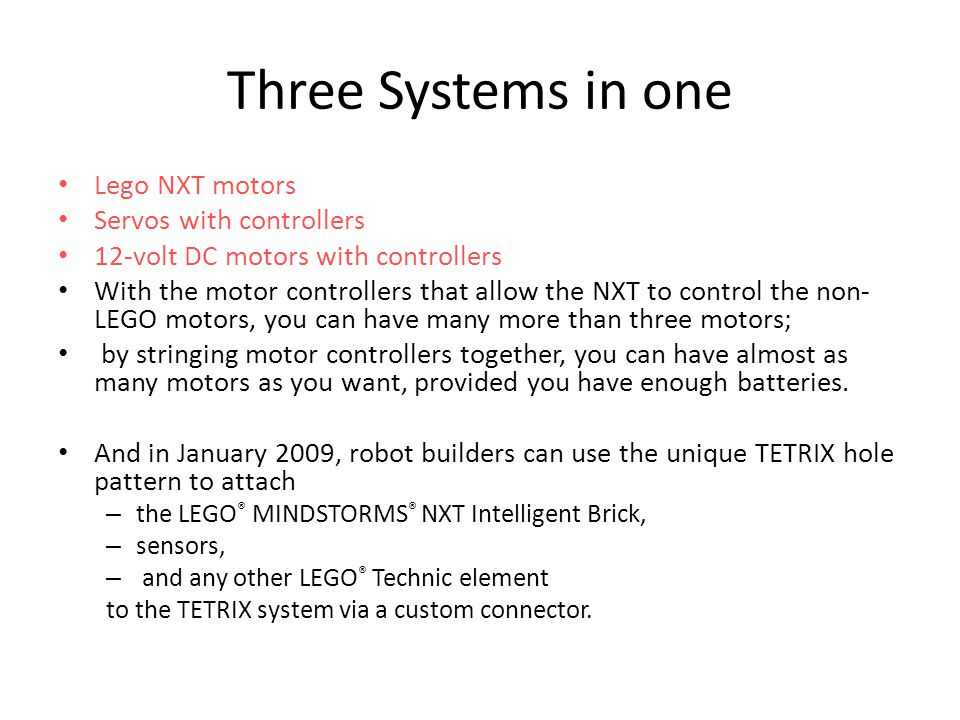 Three Systems in one Lego NXT motors Servos with controllers 12-volt DC motors with controllers With the motor controllers that allow the NXT to control the non- LEGO motors, you can have many more than three motors; by stringing motor controllers together, you can have almost as many motors as you want, provided you have enough batteries.