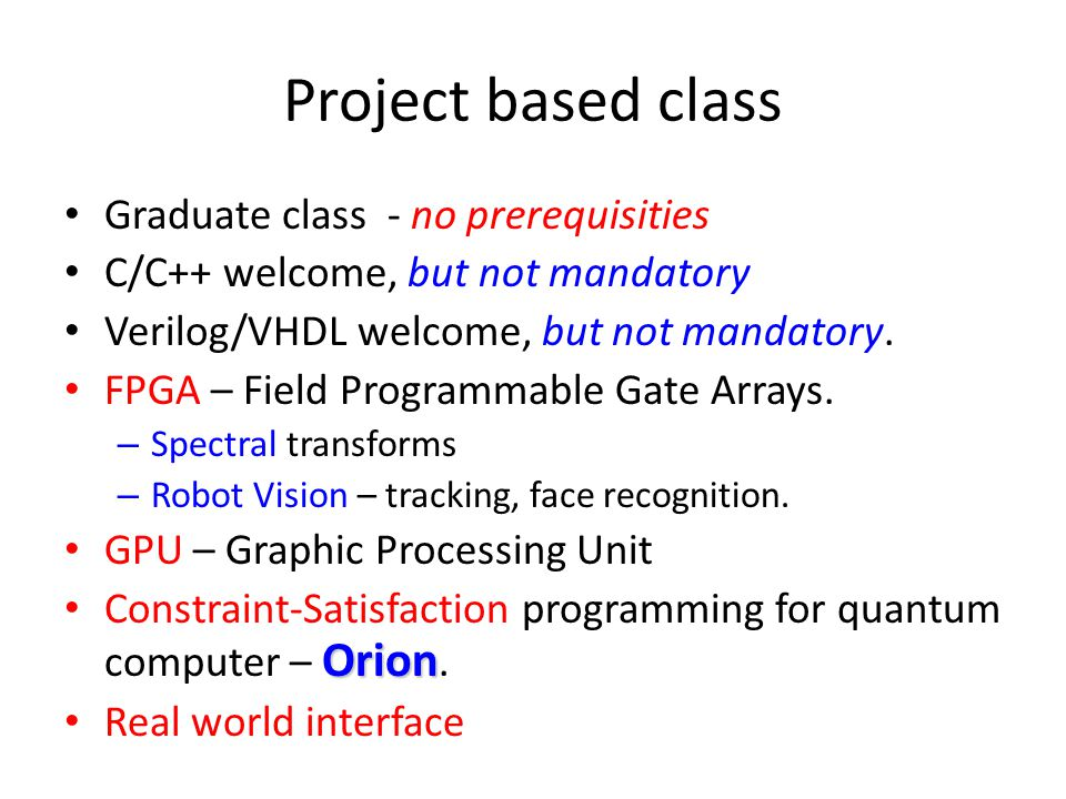 Project based class Graduate class - no prerequisities C/C++ welcome, but not mandatory Verilog/VHDL welcome, but not mandatory.
