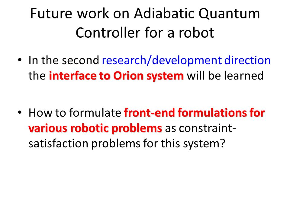 Future work on Adiabatic Quantum Controller for a robot interface to Orion system In the second research/development direction the interface to Orion system will be learned front-end formulations for various robotic problems How to formulate front-end formulations for various robotic problems as constraint- satisfaction problems for this system