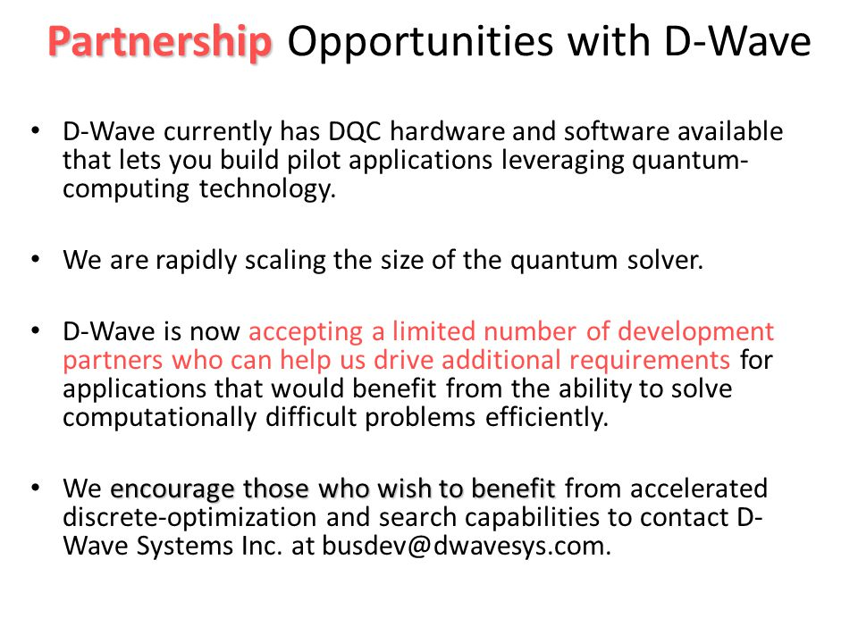 Partnership Partnership Opportunities with D-Wave D-Wave currently has DQC hardware and software available that lets you build pilot applications leveraging quantum- computing technology.