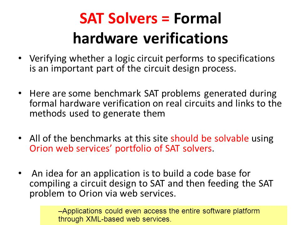 SAT Solvers = Formal hardware verifications Verifying whether a logic circuit performs to specifications is an important part of the circuit design process.