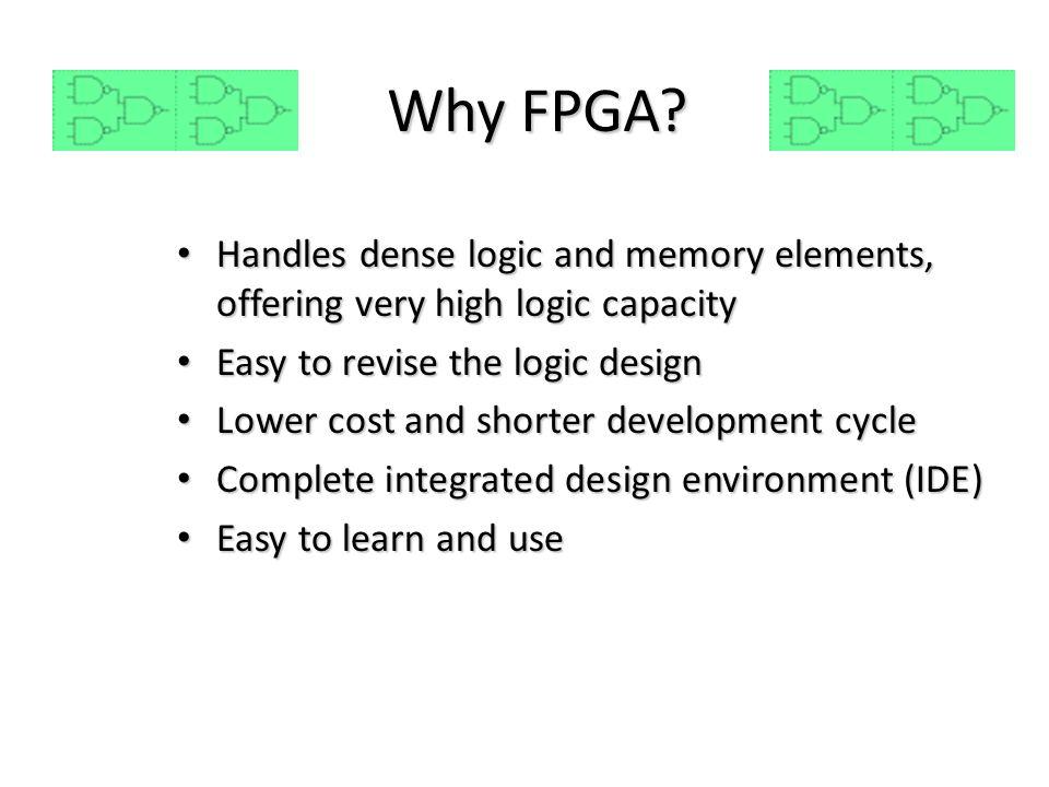 Why FPGA? Handles dense logic and memory elements, offering very high logic capacity Handles dense logic and memory elements, offering very high logic