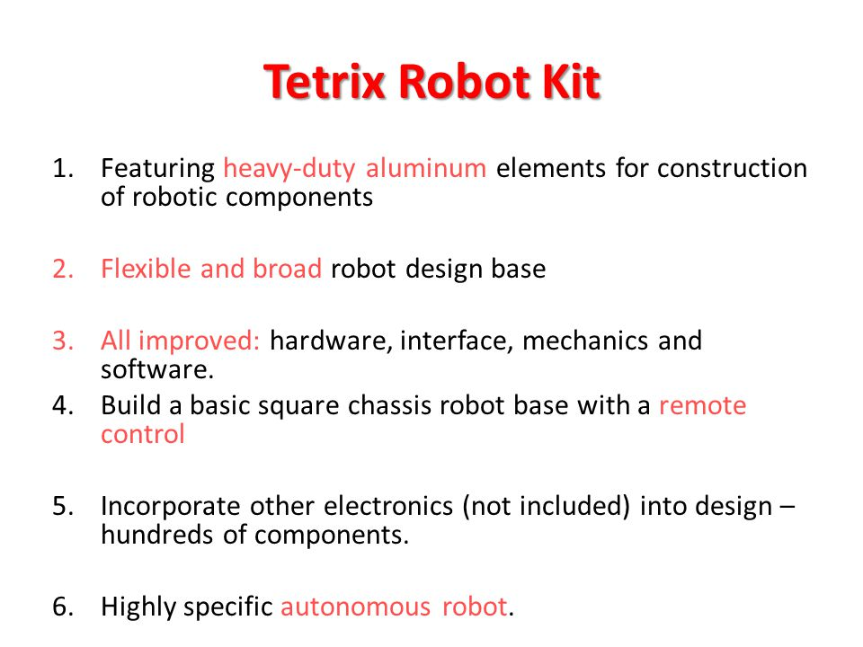 Tetrix Robot Kit 1.Featuring heavy-duty aluminum elements for construction of robotic components 2.Flexible and broad robot design base 3.All improved: hardware, interface, mechanics and software.