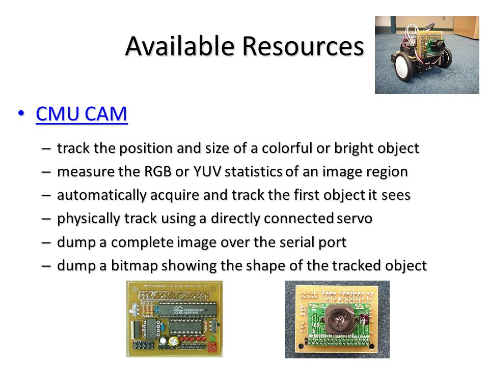Available Resources CMU CAM CMU CAM – track the position and size of a colorful or bright object – measure the RGB or YUV statistics of an image region – automatically acquire and track the first object it sees – physically track using a directly connected servo – dump a complete image over the serial port – dump a bitmap showing the shape of the tracked object