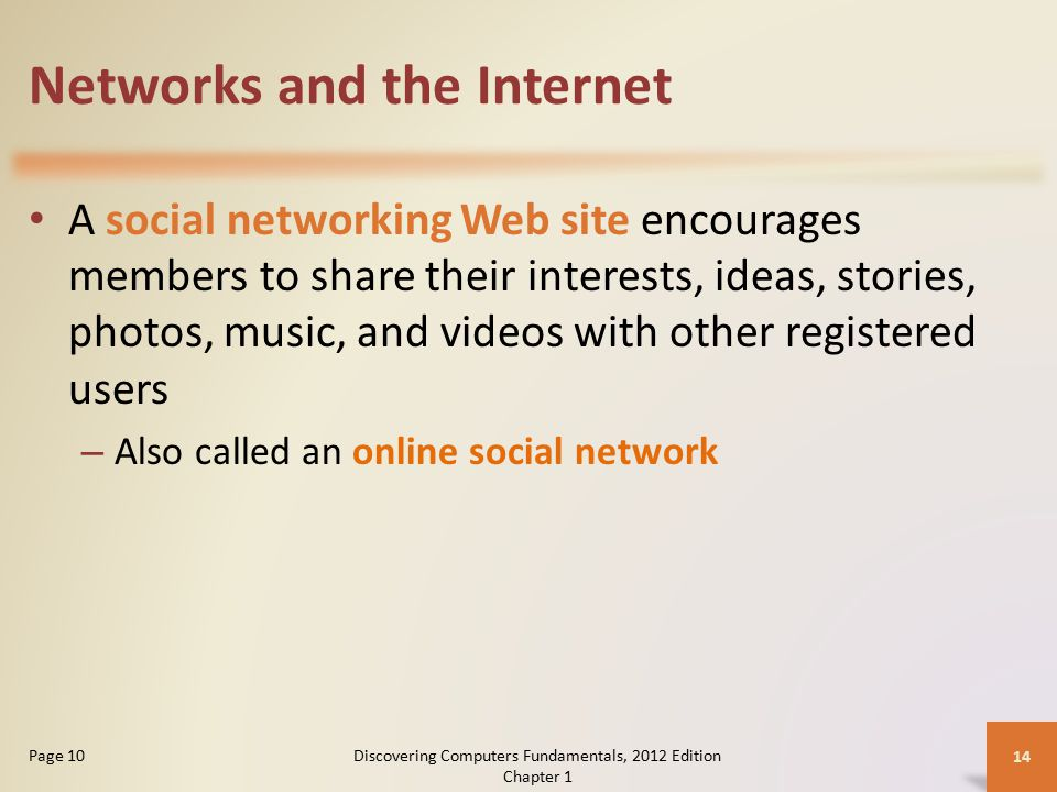 Networks and the Internet A social networking Web site encourages members to share their interests, ideas, stories, photos, music, and videos with other registered users – Also called an online social network Discovering Computers Fundamentals, 2012 Edition Chapter 1 14 Page 10