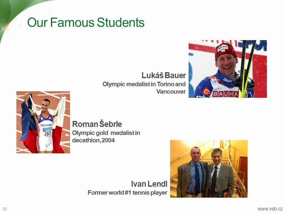 Our Famous Students 25 www.vsb.cz Roman Šebrle Olympic gold medalist in decathlon, 2004 Lukáš Bauer Olympic medalist in Torino and Vancouver Ivan Lendl Former world #1 tennis player