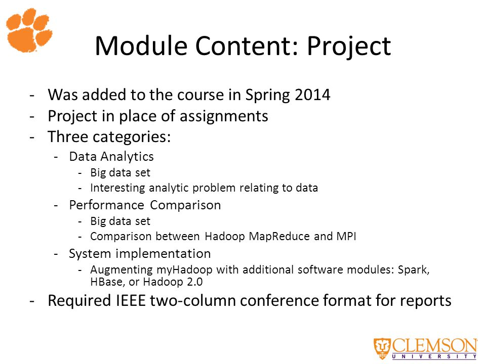 Module Content: Project -Was added to the course in Spring 2014 -Project in place of assignments -Three categories: -Data Analytics -Big data set -Interesting analytic problem relating to data -Performance Comparison -Big data set -Comparison between Hadoop MapReduce and MPI -System implementation -Augmenting myHadoop with additional software modules: Spark, HBase, or Hadoop 2.0 -Required IEEE two-column conference format for reports