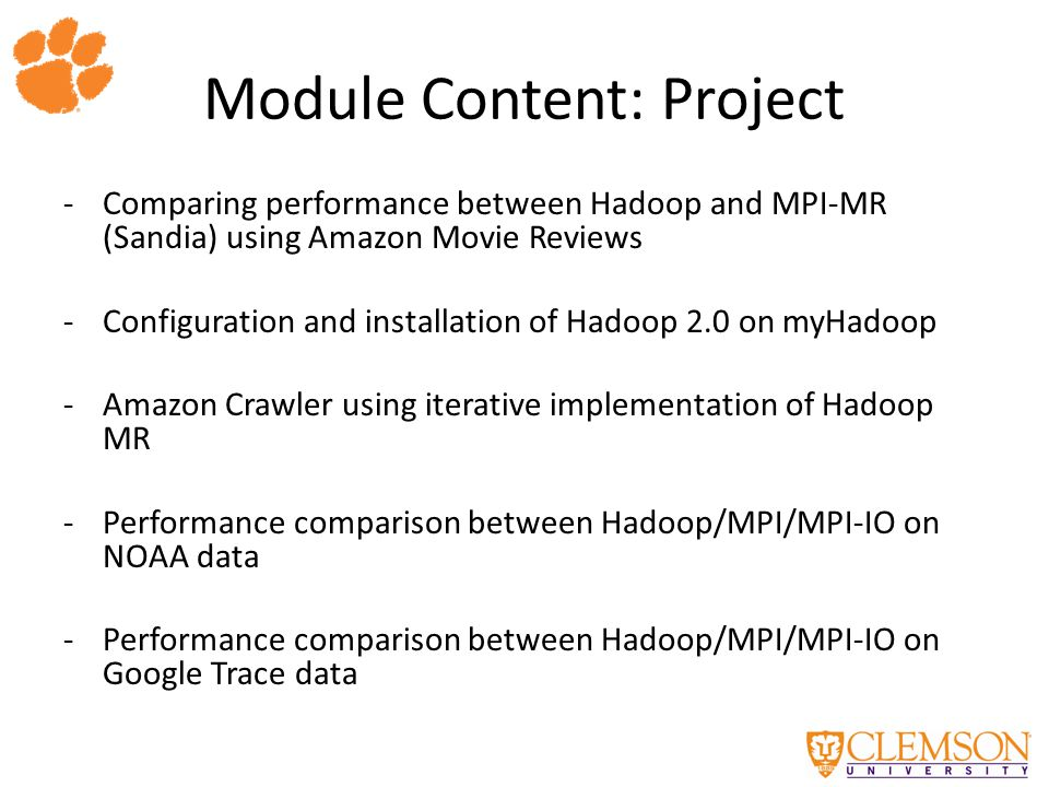 Module Content: Project -Comparing performance between Hadoop and MPI-MR (Sandia) using Amazon Movie Reviews -Configuration and installation of Hadoop 2.0 on myHadoop -Amazon Crawler using iterative implementation of Hadoop MR -Performance comparison between Hadoop/MPI/MPI-IO on NOAA data -Performance comparison between Hadoop/MPI/MPI-IO on Google Trace data
