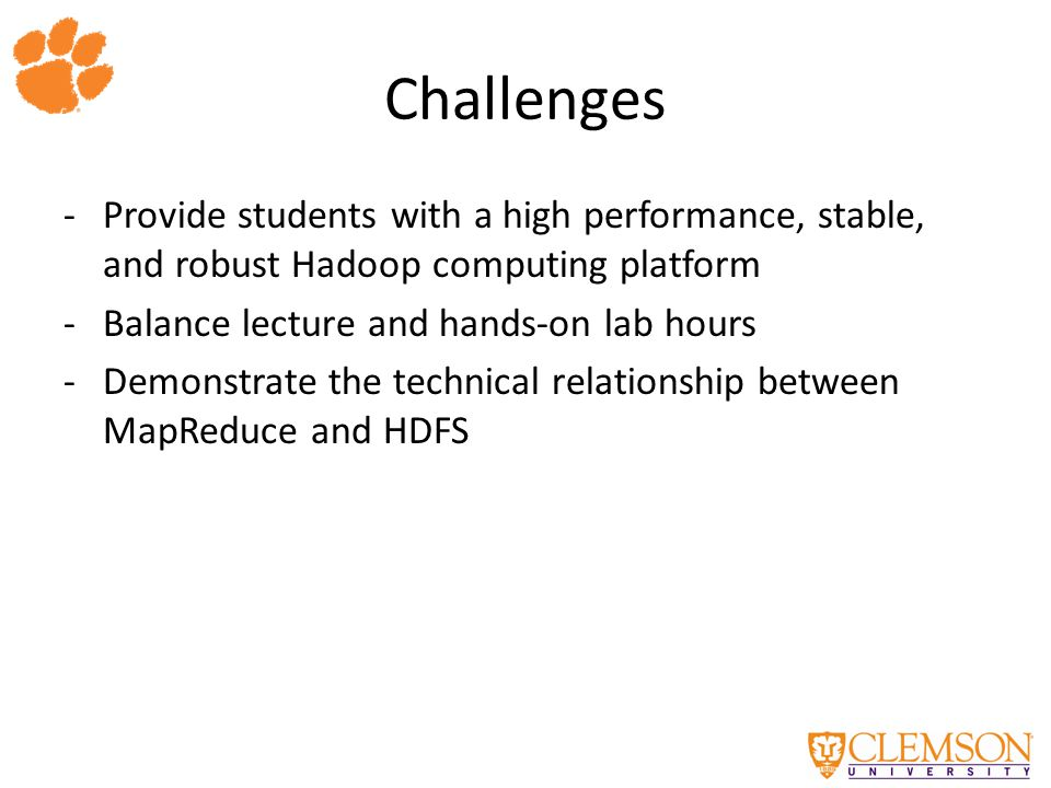 Challenges -Provide students with a high performance, stable, and robust Hadoop computing platform -Balance lecture and hands-on lab hours -Demonstrate the technical relationship between MapReduce and HDFS