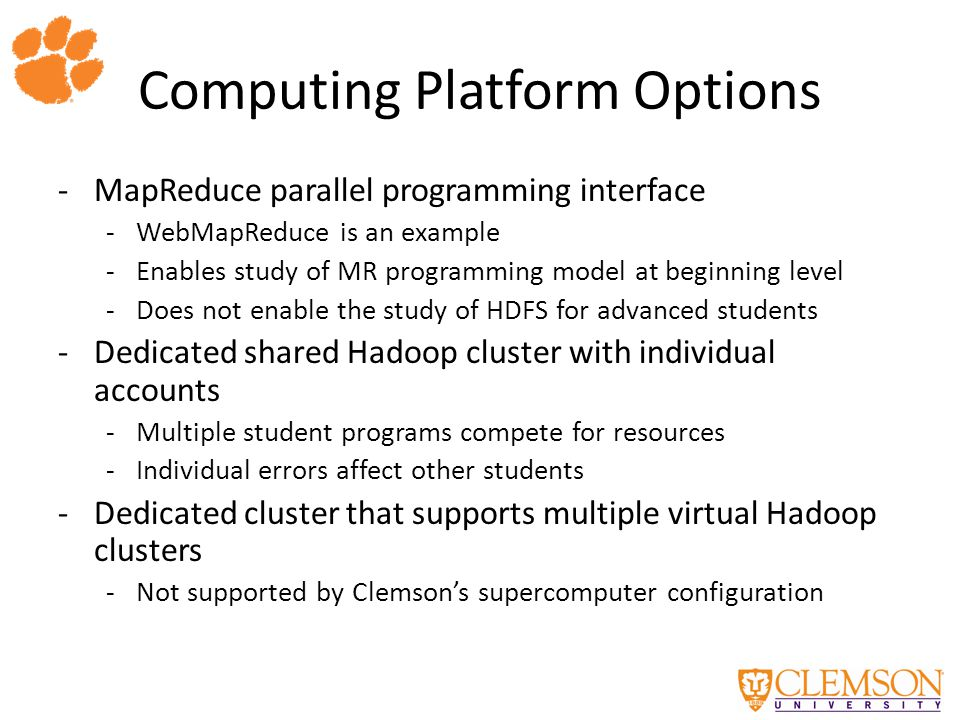 Computing Platform Options -MapReduce parallel programming interface -WebMapReduce is an example -Enables study of MR programming model at beginning level -Does not enable the study of HDFS for advanced students -Dedicated shared Hadoop cluster with individual accounts -Multiple student programs compete for resources -Individual errors affect other students -Dedicated cluster that supports multiple virtual Hadoop clusters -Not supported by Clemson's supercomputer configuration