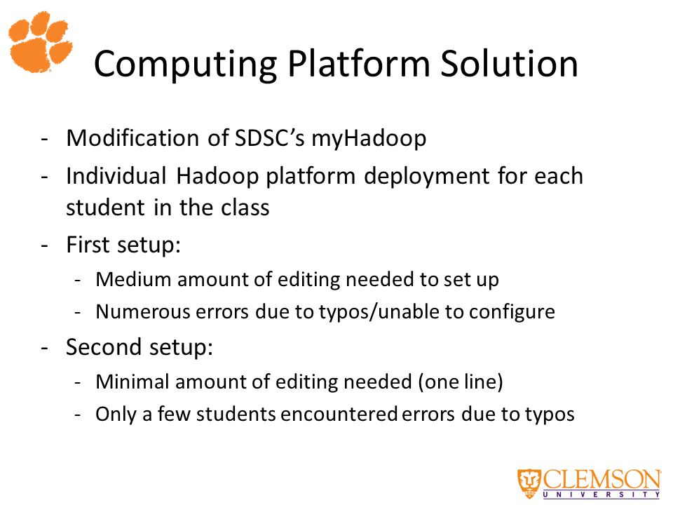 Computing Platform Solution -Modification of SDSC's myHadoop -Individual Hadoop platform deployment for each student in the class -First setup: -Medium amount of editing needed to set up -Numerous errors due to typos/unable to configure -Second setup: -Minimal amount of editing needed (one line) -Only a few students encountered errors due to typos