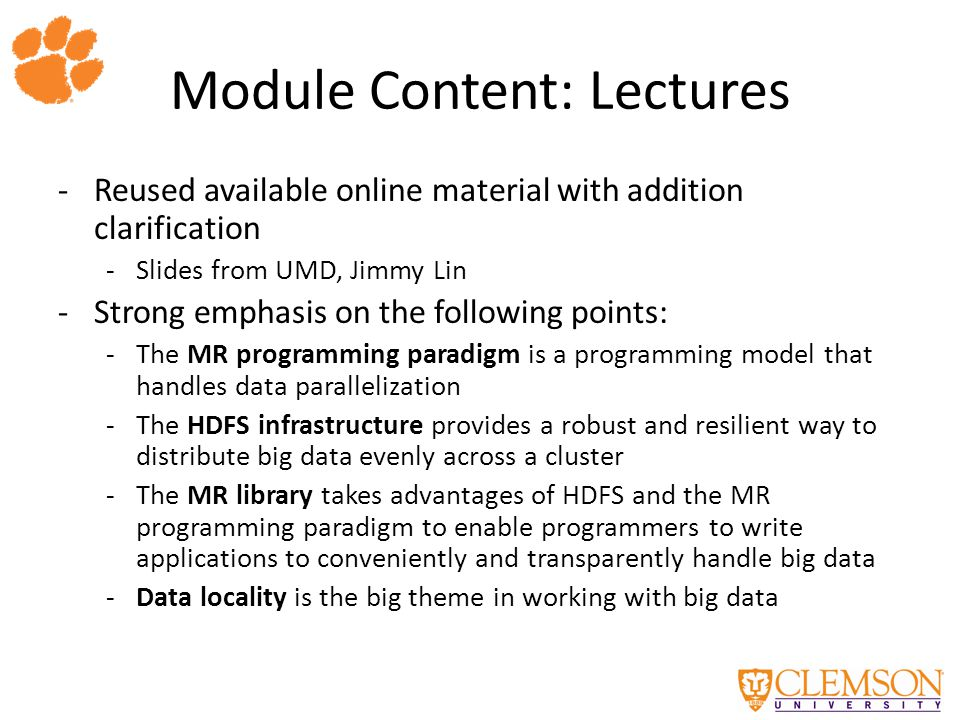 Module Content: Lectures -Reused available online material with addition clarification -Slides from UMD, Jimmy Lin -Strong emphasis on the following points: -The MR programming paradigm is a programming model that handles data parallelization -The HDFS infrastructure provides a robust and resilient way to distribute big data evenly across a cluster -The MR library takes advantages of HDFS and the MR programming paradigm to enable programmers to write applications to conveniently and transparently handle big data -Data locality is the big theme in working with big data