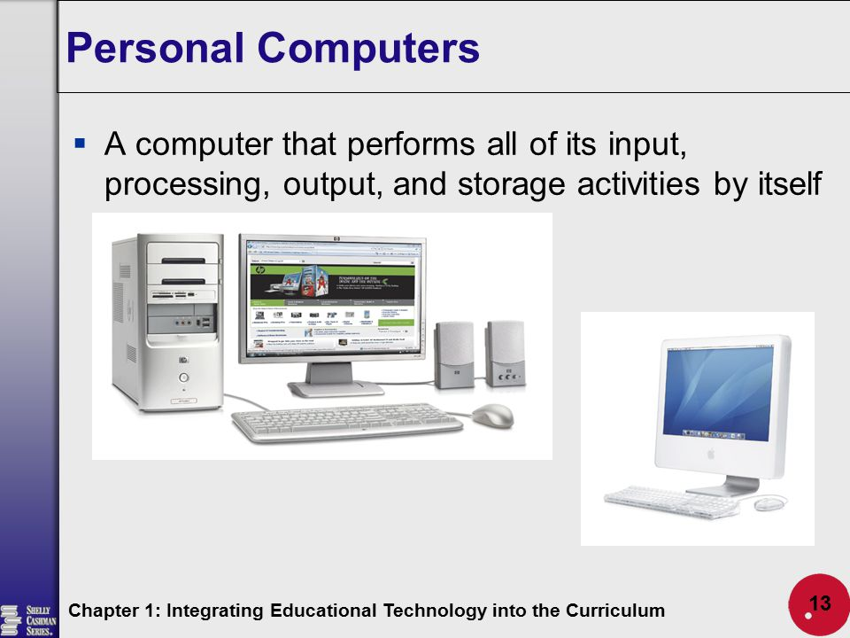 Personal Computers  A computer that performs all of its input, processing, output, and storage activities by itself Chapter 1: Integrating Educationa