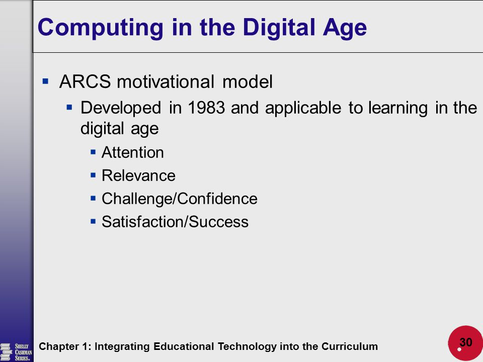 Computing in the Digital Age  ARCS motivational model  Developed in 1983 and applicable to learning in the digital age  Attention  Relevance  Cha