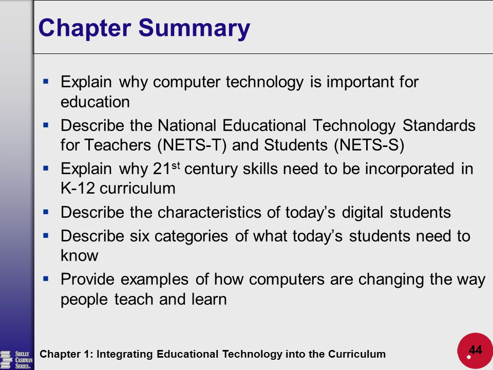 Chapter Summary  Explain why computer technology is important for education  Describe the National Educational Technology Standards for Teachers (NE